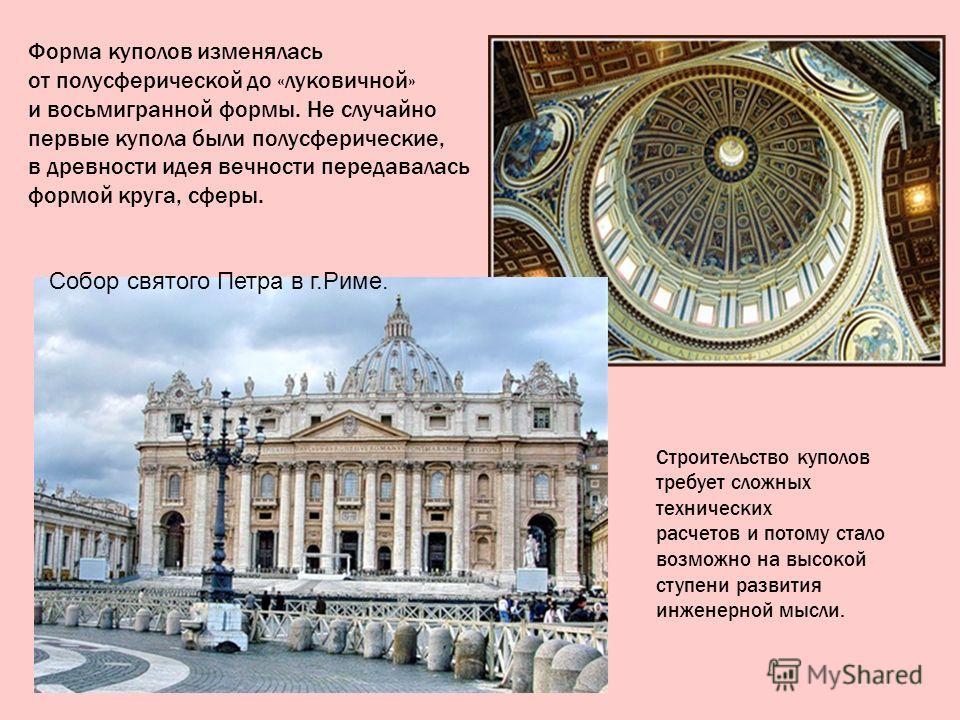 Форма куполов изменялась от полусферической до «луковичной» и восьмигранной формы. Не случайно первые купола были полусферические, в древности идея вечности передавалась формой круга, сферы. Собор святого Петра в г.Риме. Строительство куполов требует