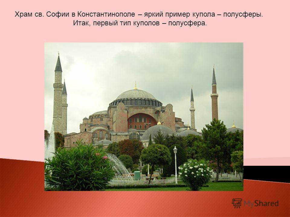 Храм св. Софии в Константинополе – яркий пример купола – полусферы. Итак, первый тип куполов – полусфера.