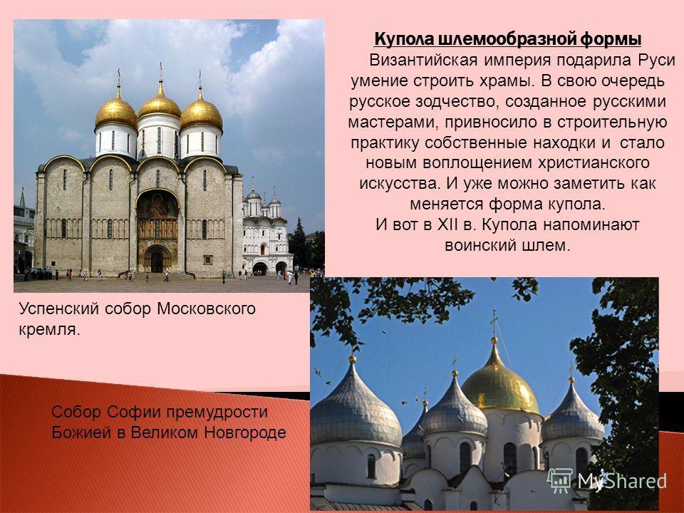 Купола шлемообразной формы Византийская империя подарила Руси умение строить храмы. В свою очередь русское зодчество, созданное русскими мастерами, привносило в строительную практику собственные находки и стало новым воплощением христианского искусст