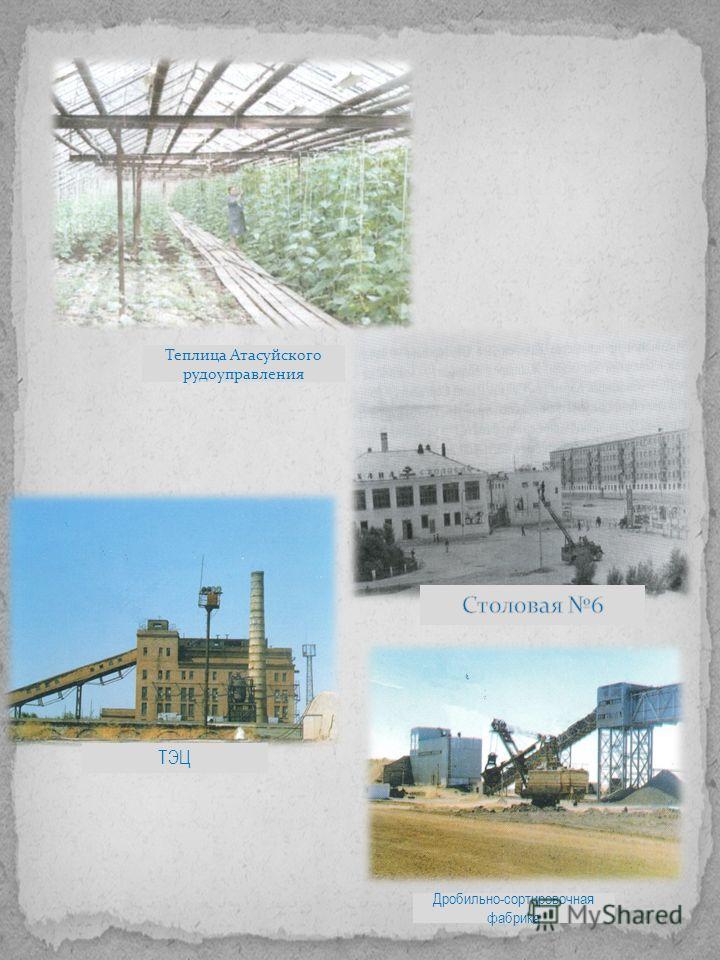 Теплица Атасуйского рудоуправления ТЭЦ Дробильно-сортировочная фабрика