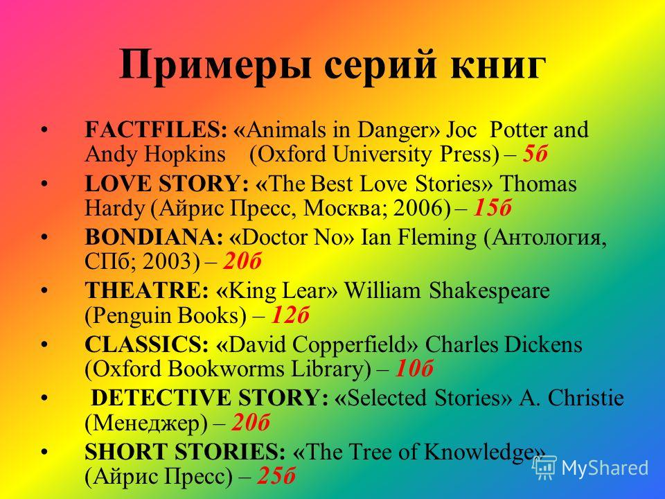 Примеры серий книг FACTFILES: «Animals in Danger» Joc Potter and Andy Hopkins (Oxford University Press) – 5б LOVE STORY: «The Best Love Stories» Thomas Hardy (Айрис Пресс, Москва; 2006) – 15б BONDIANA: «Doctor No» Ian Fleming (Антология, СПб; 2003) –