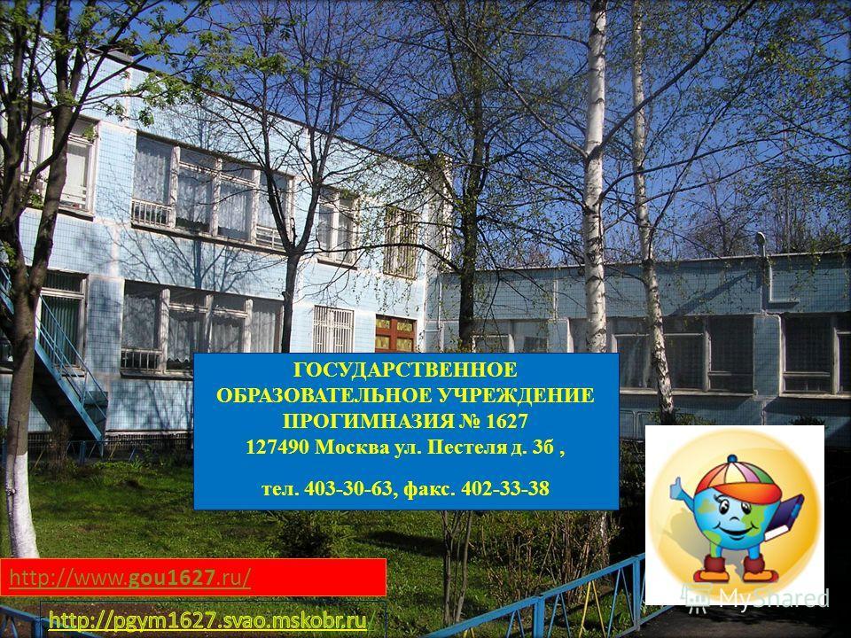 http://www.gou1627.ru/ ГОСУДАРСТВЕННОЕ ОБРАЗОВАТЕЛЬНОЕ УЧРЕЖДЕНИЕ ПРОГИМНАЗИЯ 1627 127490 Москва ул. Пестеля д. 3б, тел. 403-30-63, факс. 402-33-38
