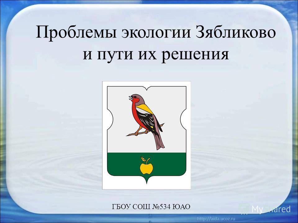Проблемы экологии Зябликово и пути их решения ГБОУ СОШ 534 ЮАО
