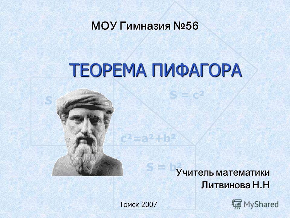 S = а ² S = b² S = c² c²=a²+b² МОУ Гимназия 56 ТЕОРЕМА ПИФАГОРА Учитель математики Литвинова Н.Н Томск 2007