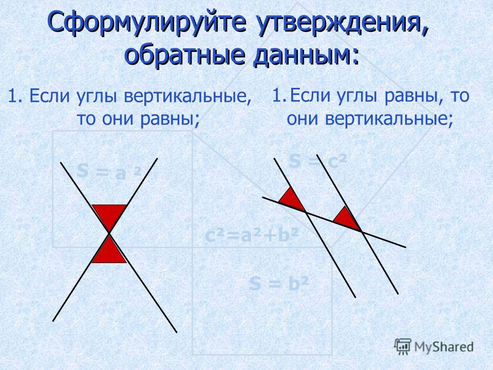 S = а ² S = b² S = c² c²=a²+b² Сформулируйте утверждения, обратные данным: Сформулируйте утверждения, обратные данным: 1. Если углы вертикальные, то они равны; 1.Если углы равны, то они вертикальные;