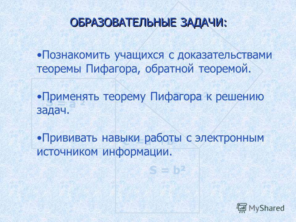 S = а ² S = b² S = c² c²=a²+b² ОБРАЗОВАТЕЛЬНЫЕ ЗАДАЧИ: Познакомить учащихся с доказательствами теоремы Пифагора, обратной теоремой. Применять теорему Пифагора к решению задач. Прививать навыки работы с электронным источником информации.