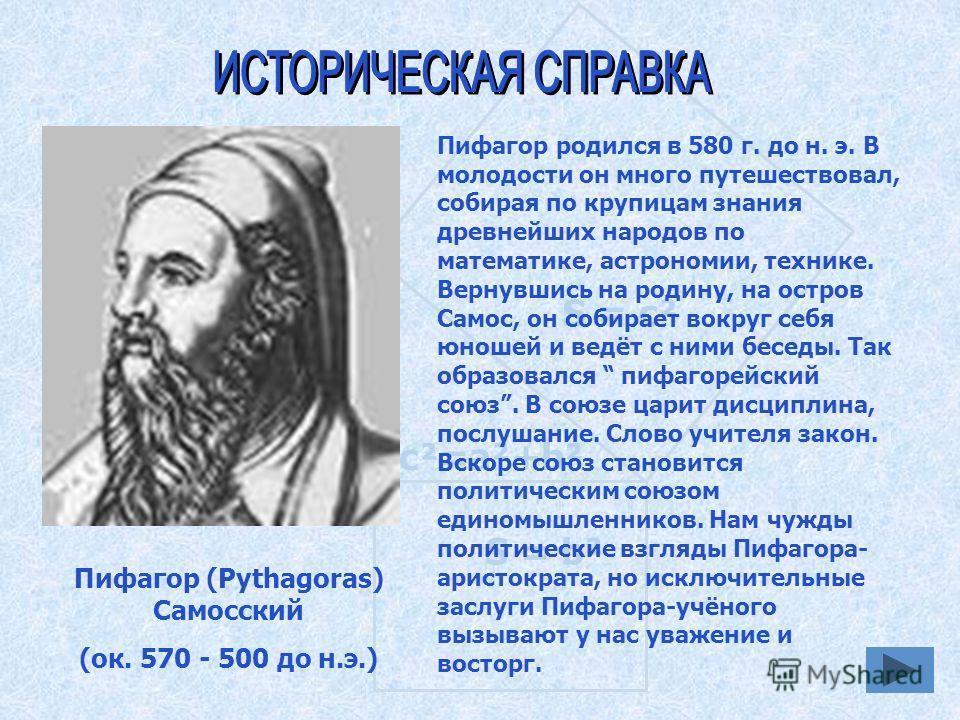 S = а ² S = b² S = c² c²=a²+b² Пифагор (Pythagoras) Самосский (ок. 570 - 500 до н.э.) Пифагор родился в 580 г. до н. э. В молодости он много путешествовал, собирая по крупицам знания древнейших народов по математике, астрономии, технике. Вернувшись н