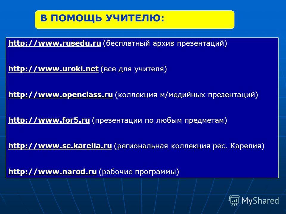 В ПОМОЩЬ УЧИТЕЛЮ: http://www.rusedu.ruhttp://www.rusedu.ru (бесплатный архив презентаций) http://www.uroki.nethttp://www.uroki.net (все для учителя) http://www.openclass.ruhttp://www.openclass.ru (коллекция м/медийных презентаций) http://www.for5.ruh