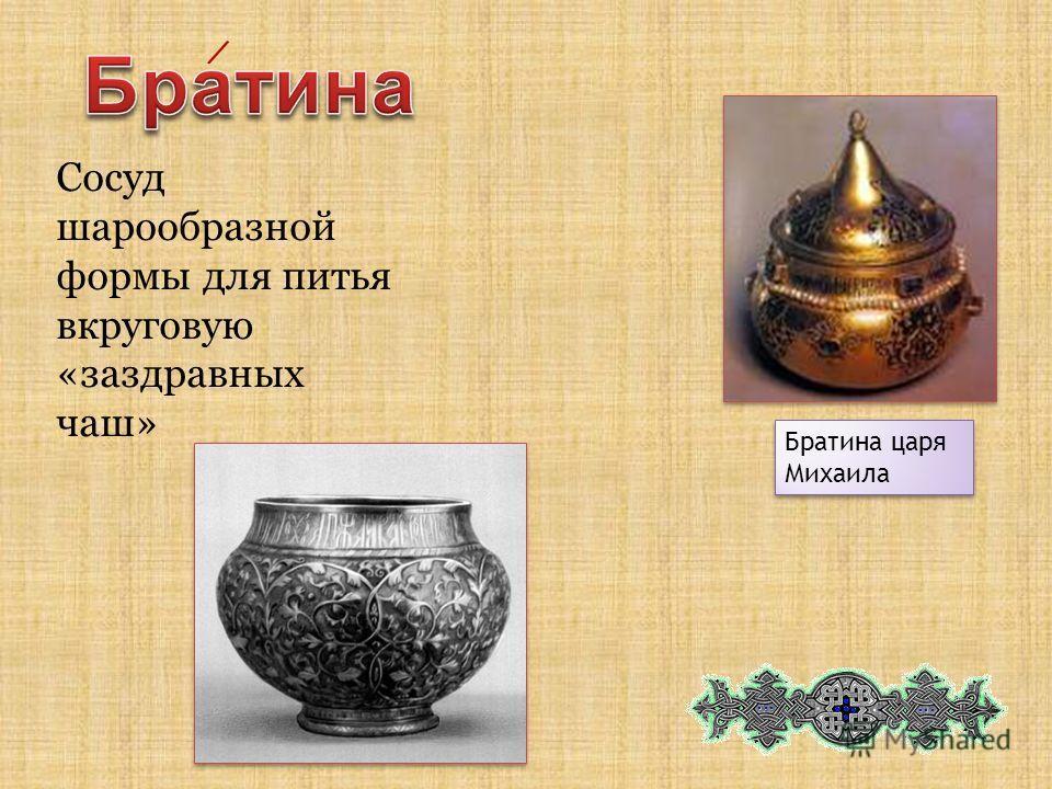 Сосуд шарообразной формы для питья вкруговую «заздравных чаш» Братина царя Михаила /