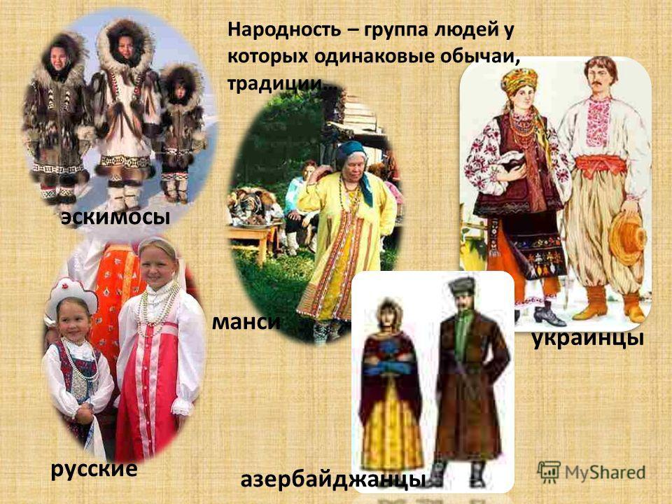 эскимосы русские манси азербайджанцы украинцы Народность – группа людей у которых одинаковые обычаи, традиции…
