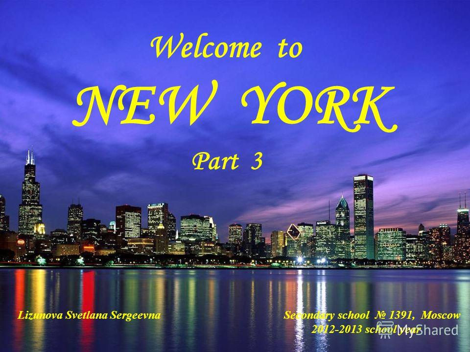 Welcome to NEW YORK Part 3 Lizunova Svetlana Sergeevna Secondary school 1391, Moscow 2012-2013 school year
