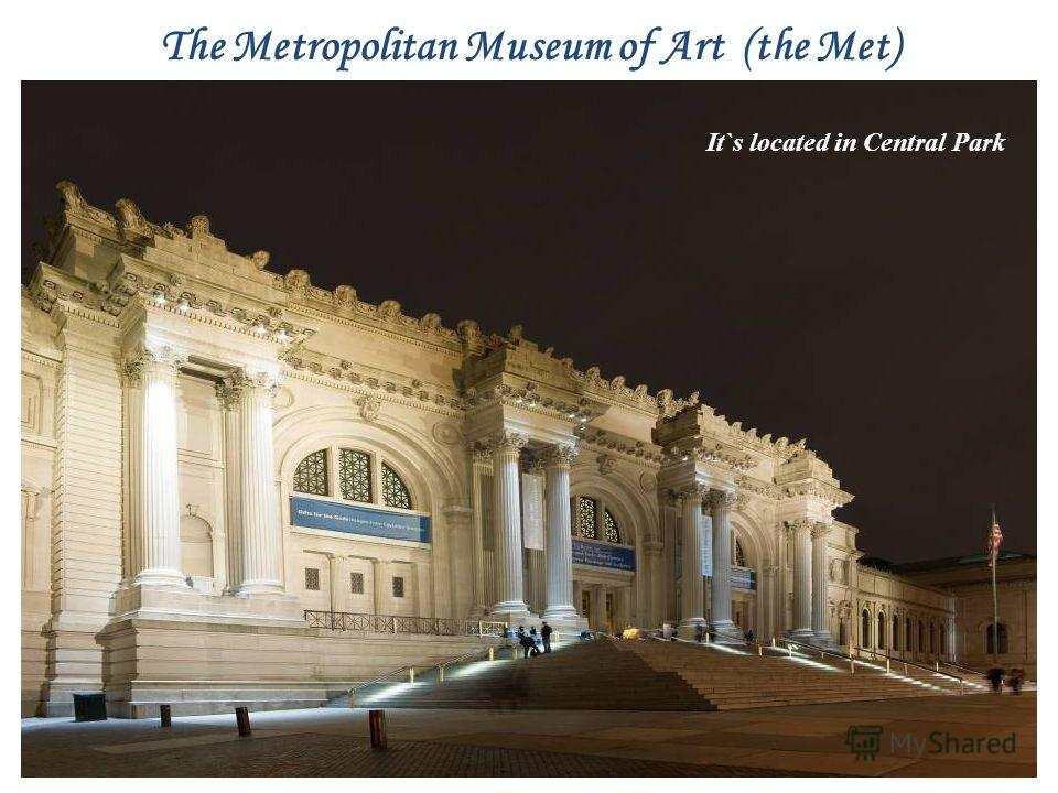 The Metropolitan Museum of Art (the Met) It`s located in Central Park