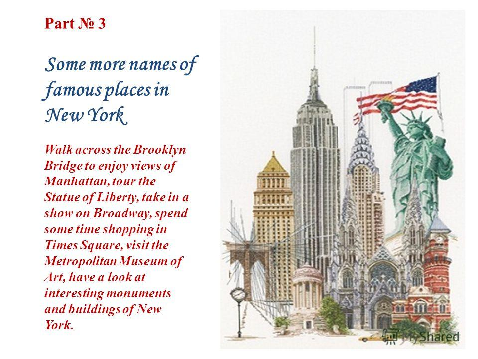 Part 3 Some more names of famous places in New York Walk across the Brooklyn Bridge to enjoy views of Manhattan, tour the Statue of Liberty, take in a show on Broadway, spend some time shopping in Times Square, visit the Metropolitan Museum of Art, h