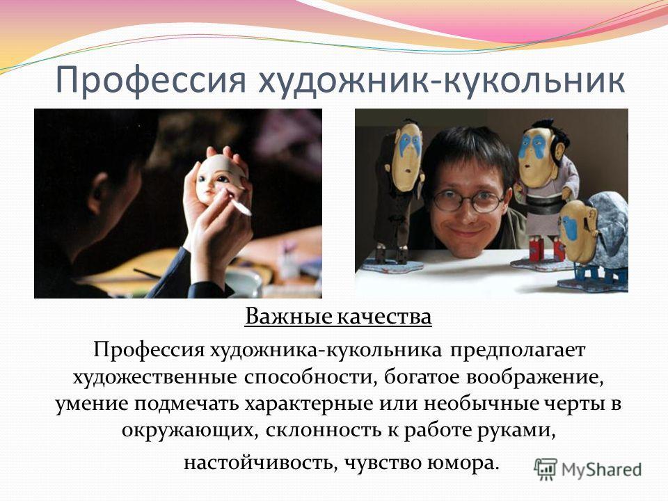 Профессия художник-кукольник Важные качества Профессия художника-кукольника предполагает художественные способности, богатое воображение, умение подмечать характерные или необычные черты в окружающих, склонность к работе руками, настойчивость, чувств
