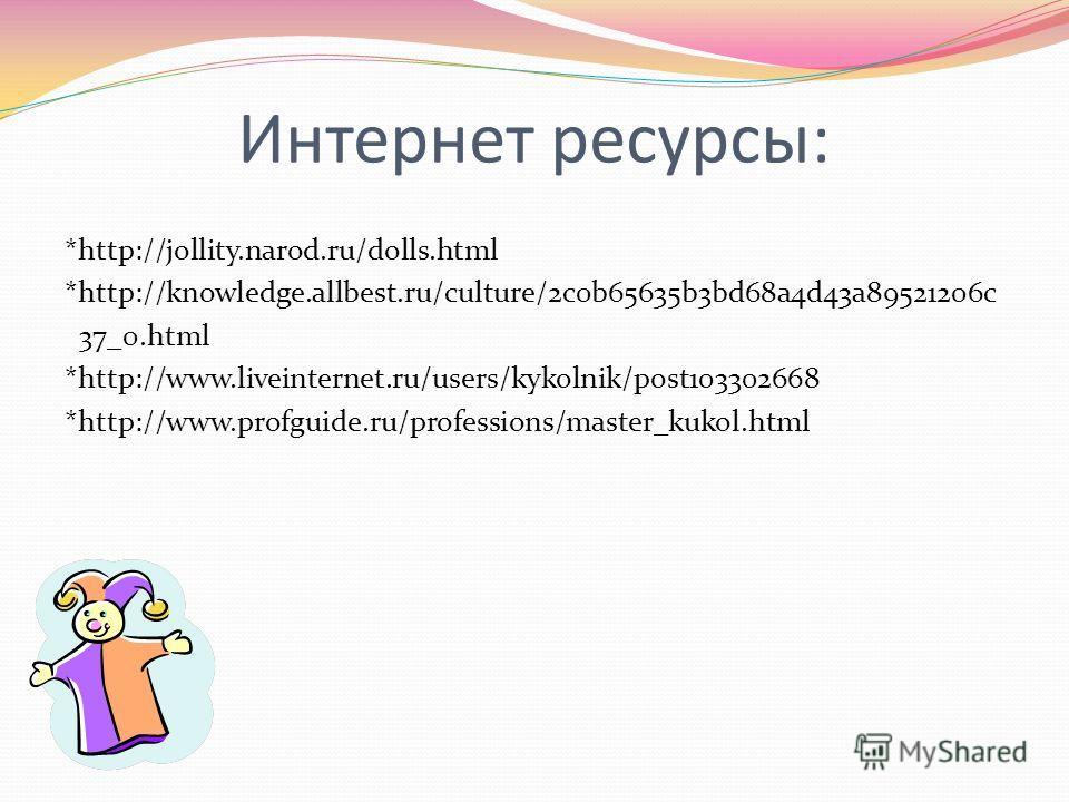 Интернет ресурсы: *http://jollity.narod.ru/dolls.html *http://knowledge.allbest.ru/culture/2c0b65635b3bd68a4d43a89521206c 37_0.html *http://www.liveinternet.ru/users/kykolnik/post103302668 *http://www.profguide.ru/professions/master_kukol.html