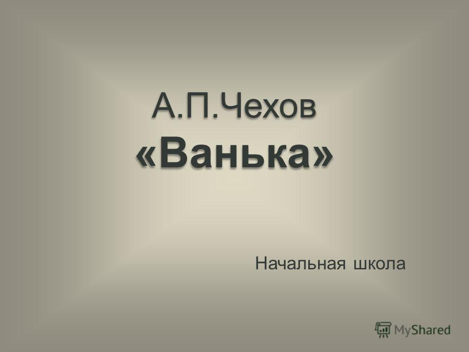А.П.Чехов «Ванька» Начальная школа