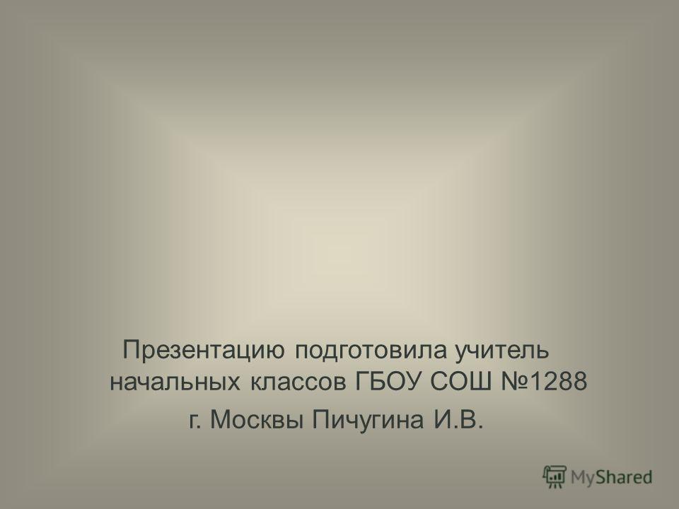 Презентацию подготовила учитель начальных классов ГБОУ СОШ 1288 г. Москвы Пичугина И.В.