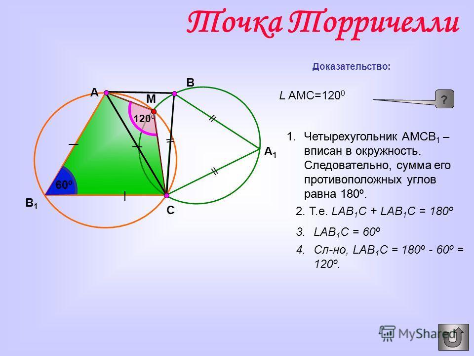 A1A1 A B1B1 B C M Доказательство: L AMC=120 0 ? 1.Четырехугольник АМСВ 1 – вписан в окружность. Следовательно, сумма его противоположных углов равна 180º. 2. Т.е. LАВ 1 С + LАВ 1 С = 180º 3.LАВ 1 С = 60º 1.Четырехугольник АМСВ 1 – вписан в окружность