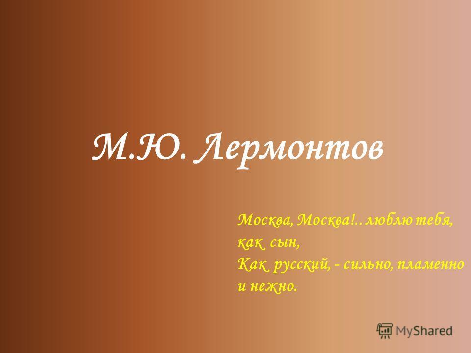 М.Ю. Лермонтов Москва, Москва!.. люблю тебя, как сын, Как русский, - сильно, пламенно и нежно.