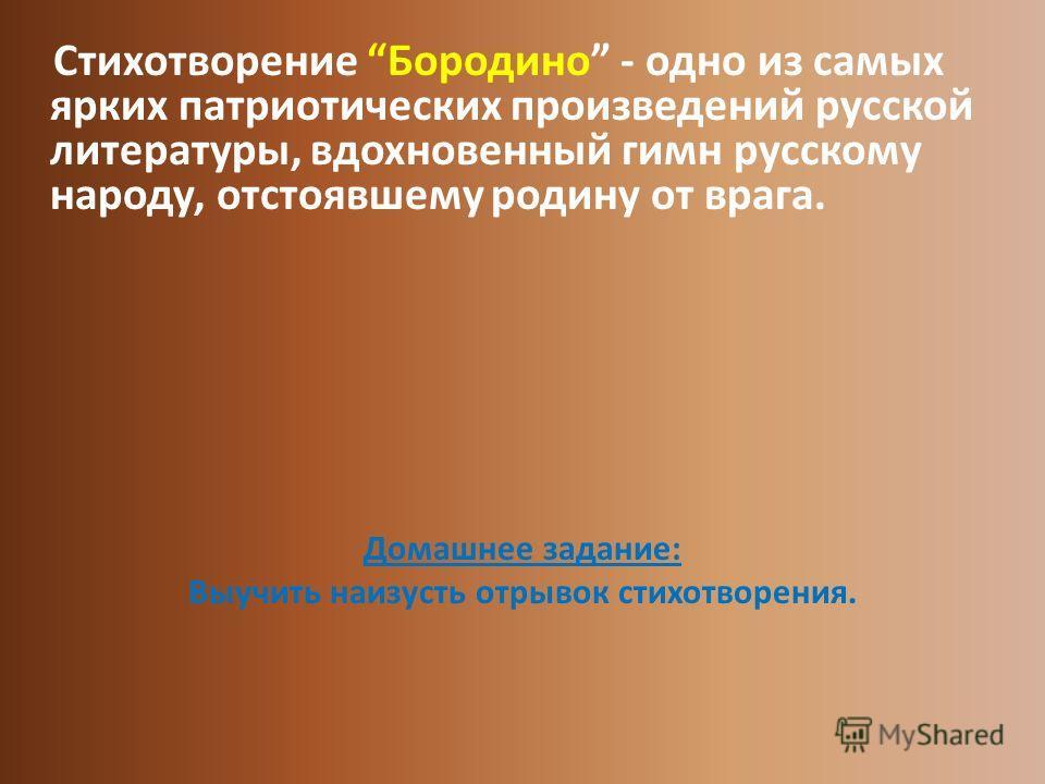 Стихотворение Бородино - одно из самых ярких патриотических произведений русской литературы, вдохновенный гимн русскому народу, отстоявшему родину от врага. Домашнее задание: Выучить наизусть отрывок стихотворения.