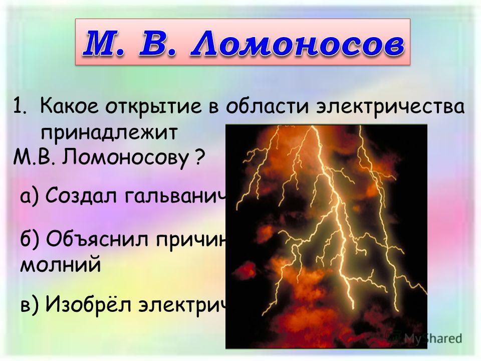 1.Какое открытие в области электричества принадлежит М.В. Ломоносову ? а) Создал гальванический элемент б) Объяснил причины возникновения молний в) Изобрёл электрическую машину