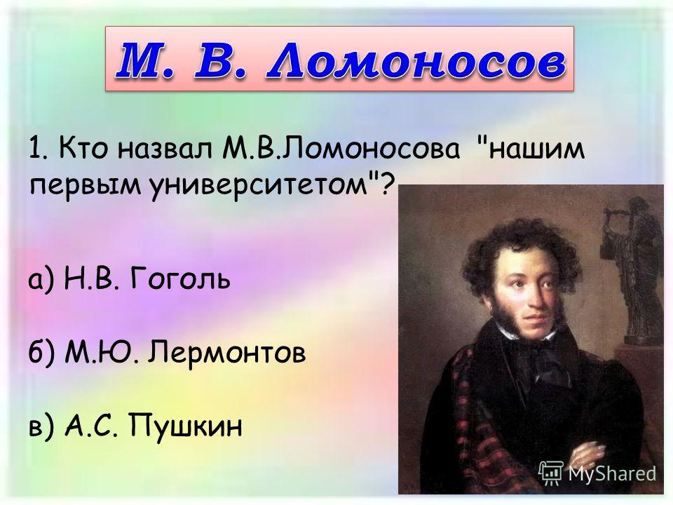 1. Кто назвал М.В.Ломоносова нашим первым университетом? а) Н.В. Гоголь б) М.Ю. Лермонтов в) А.С. Пушкин
