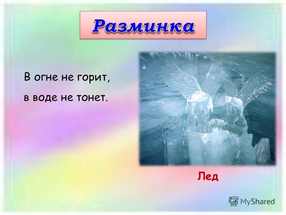 В огне не горит, в воде не тонет. Лед
