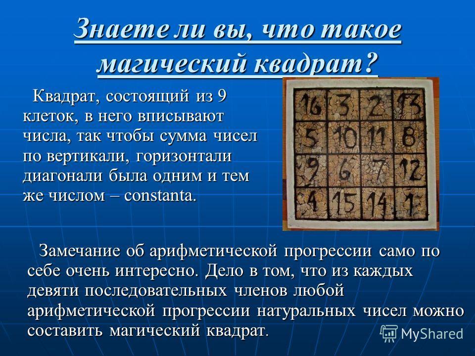 Знаете ли вы, что такое магический квадрат? Квадрат, состоящий из 9 клеток, в него вписывают числа, так чтобы сумма чисел по вертикали, горизонтали диагонали была одним и тем же числом – constanta. Квадрат, состоящий из 9 клеток, в него вписывают чис