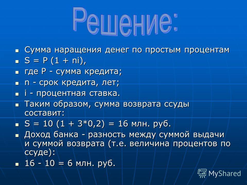 Сумма наращения денег по простым процентам Сумма наращения денег по простым процентам S = P (1 + ni), S = P (1 + ni), где P - сумма кредита; где P - сумма кредита; n - срок кредита, лет; n - срок кредита, лет; i - процентная ставка. i - процентная ст