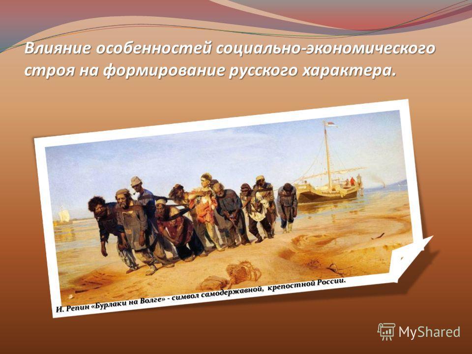 Влияние особенностей социально-экономического строя на формирование русского характера. И. Репин «Бурлаки на Волге» - символ самодержавной, крепостной России.
