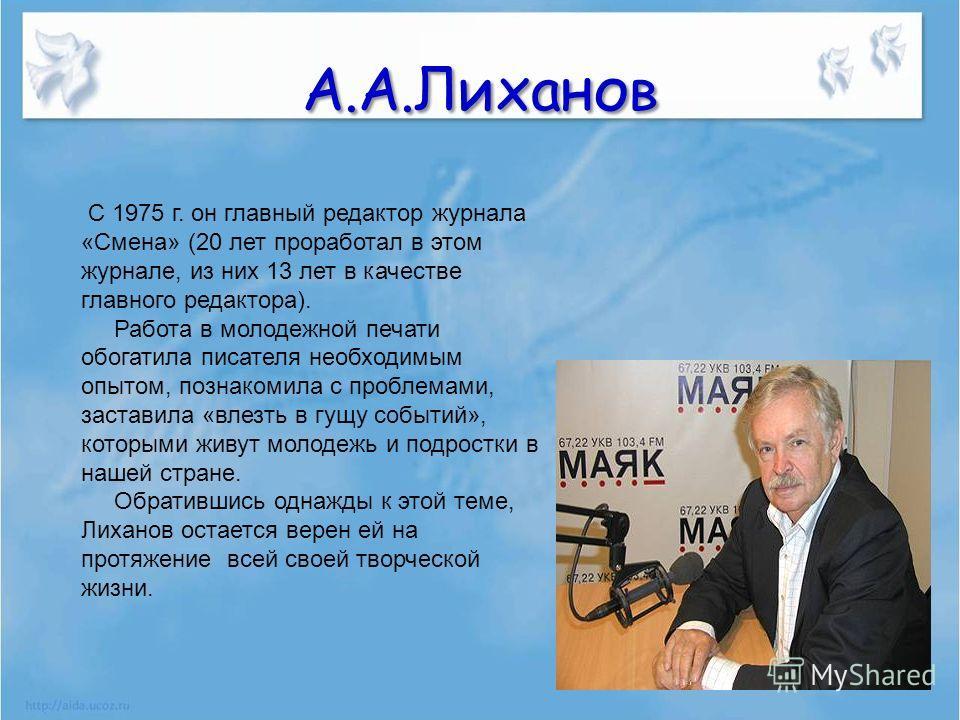 А.А.Лиханов С 1975 г. он главный редактор журнала «Смена» (20 лет проработал в этом журнале, из них 13 лет в качестве главного редактора). Работа в молодежной печати обогатила писателя необходимым опытом, познакомила с проблемами, заставила «влезть в