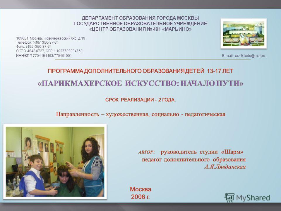 ДЕПАРТАМЕНТ ОБРАЗОВАНИЯ ГОРОДА МОСКВЫ ГОСУДАРСТВЕННОЕ ОБРАЗОВАТЕЛЬНОЕ УЧРЕЖДЕНИЕ «ЦЕНТР ОБРАЗОВАНИЯ 491 «МАРЬИНО» 109651, Москва, Новочеркасский б-р, д.19 Телефон: (495) 356-37-31 Факс: (495) 356-37-31 ОКПО 4848 6727, ОГРН 1037739394758 ИНН/КПП 77041