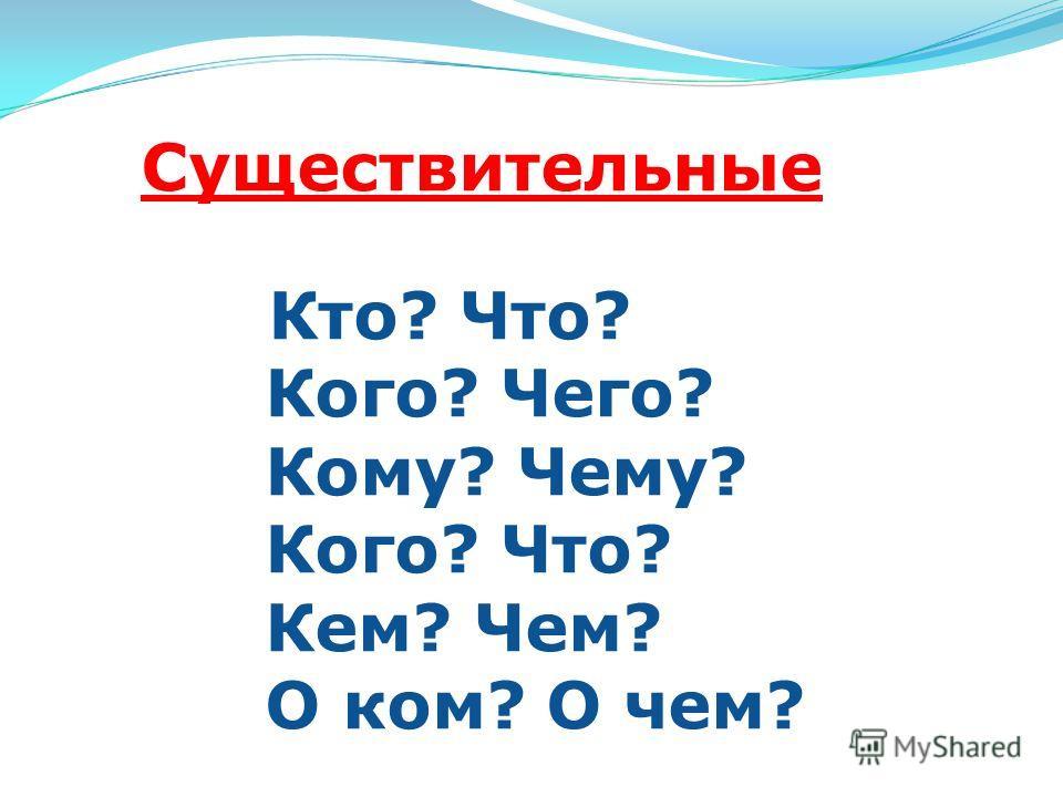 Существительные Кто? Что? Кого? Чего? Кому? Чему? Кого? Что? Кем? Чем? О ком? О чем?
