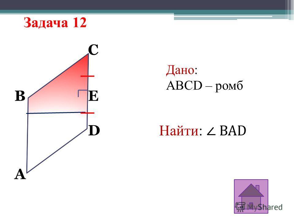 Задача 12 A D C BE Дано: ABCD – ромб Найти: BAD