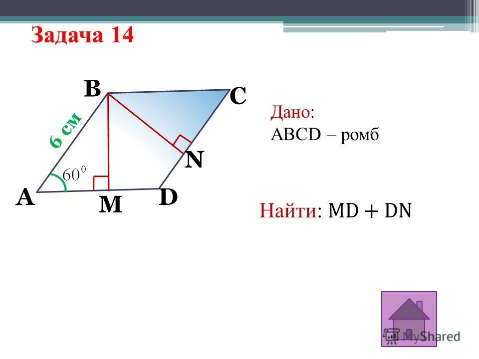 Задача 14 6 см A M N B C D Дано: ABCD – ромб Найти: MD + DN