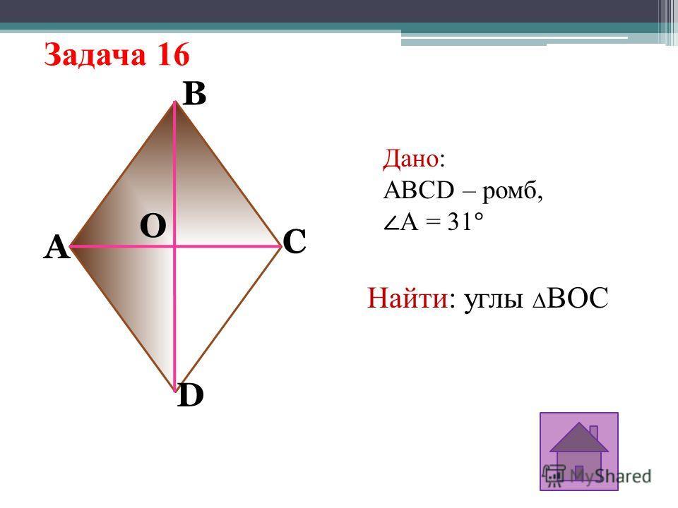 Задача 16 A O D C B Дано: ABCD – ромб, А = 31° Найти: углы BОC
