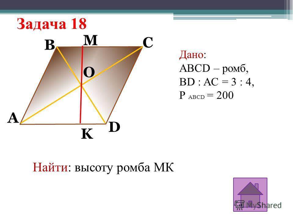 Задача 18 A M K D C B O Дано: ABCD – ромб, BD : AC = 3 : 4, Р ABCD = 200 Найти: высоту ромба МК
