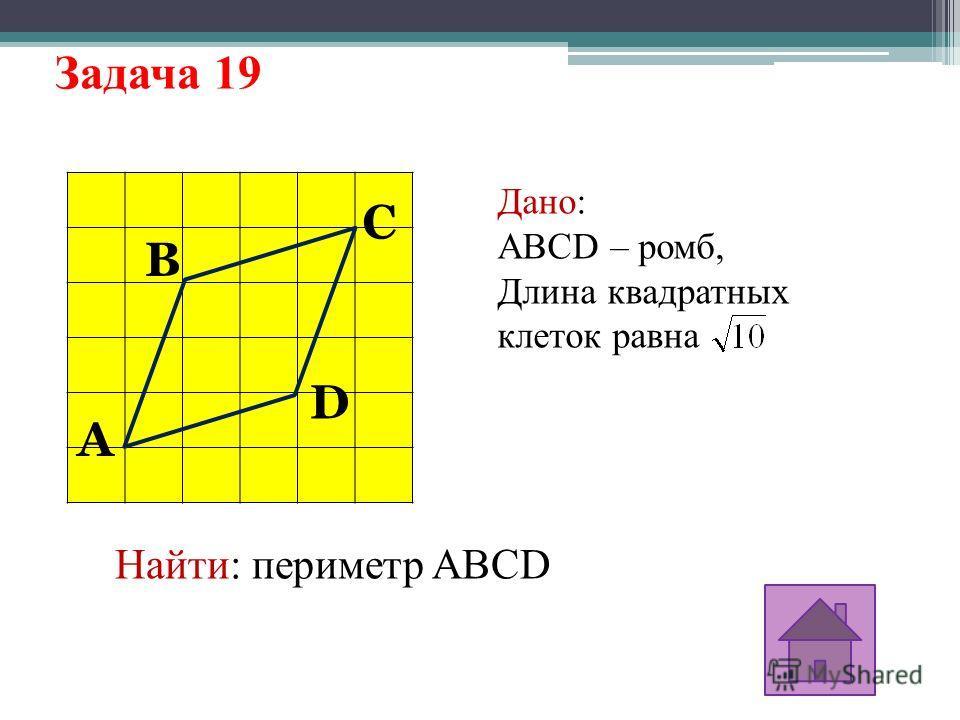 Задача 19 A D C B Дано: ABCD – ромб, Длина квадратных клеток равна Найти: периметр ABCD