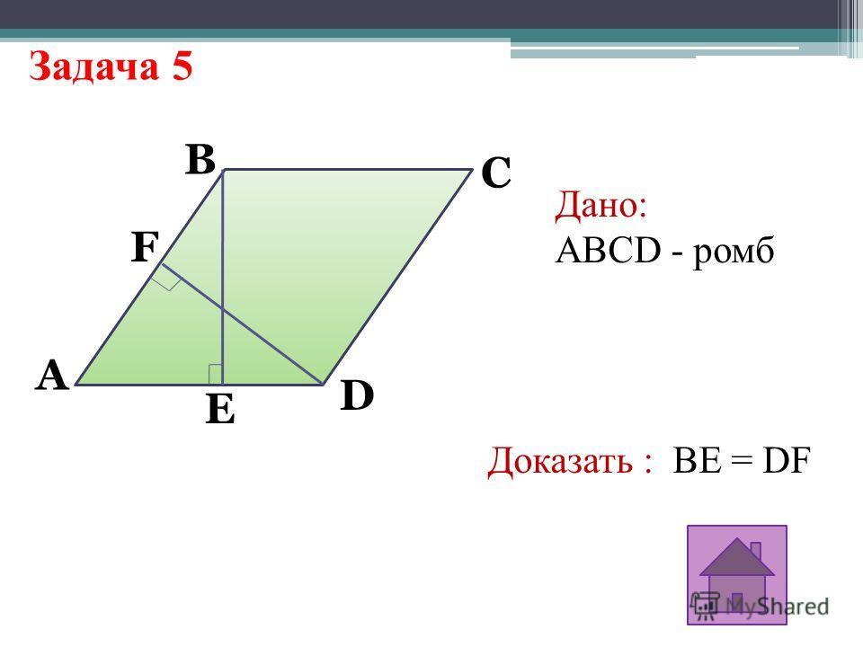 Задача 5 A F E D C B Дано: ABCD - ромб Доказать : BE = DF