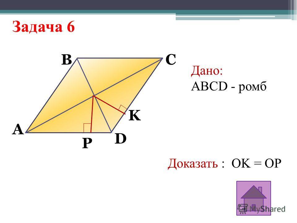 Задача 6 A K P BC D Дано: ABCD - ромб Доказать : OK = OP