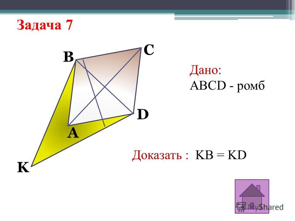 Задача 7 K D C B A Дано: ABCD - ромб Доказать : KB = KD