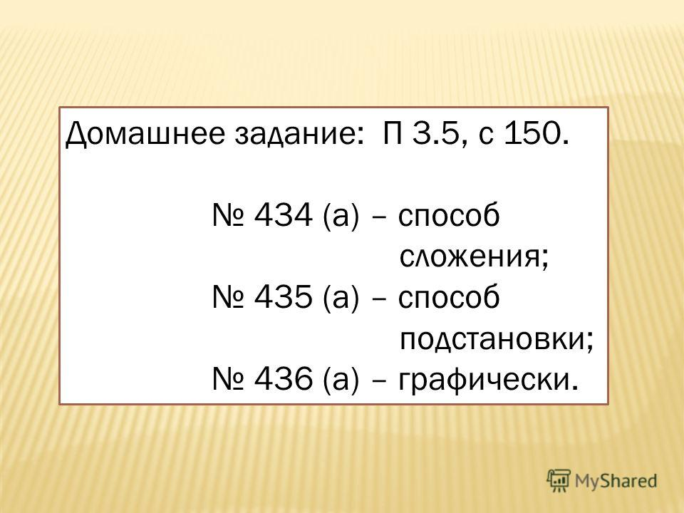 Домашнее задание: П 3.5, с 150. 434 (а) – способ сложения; 435 (а) – способ подстановки; 436 (а) – графически.