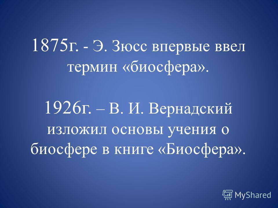 1875г. - Э. Зюсс впервые ввел термин «биосфера». 1926г. – В. И. Вернадский изложил основы учения о биосфере в книге «Биосфера».