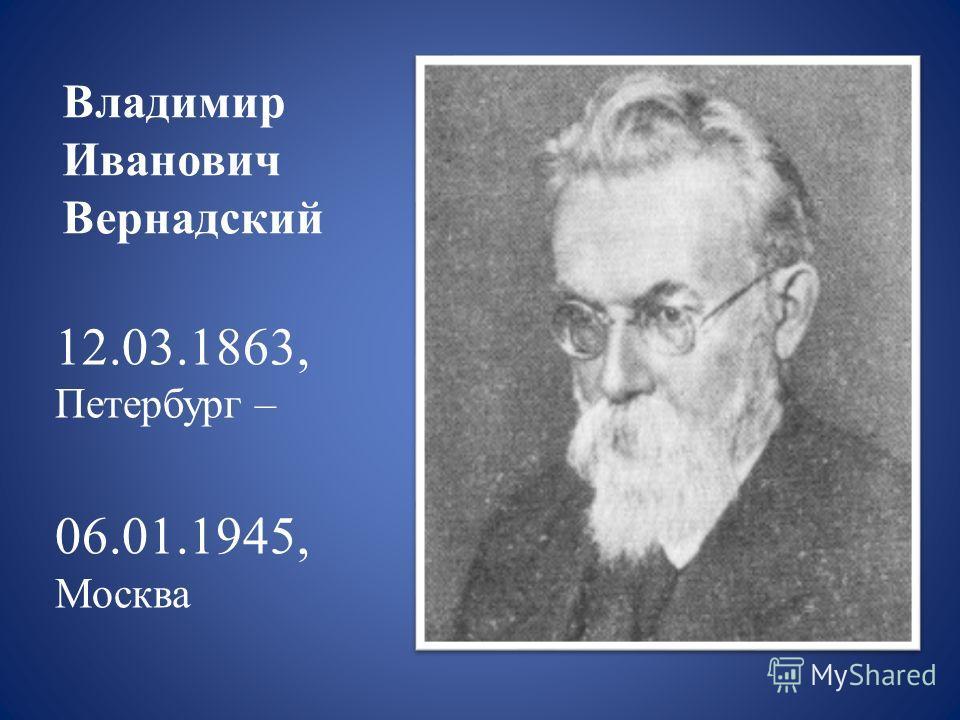 Владимир Иванович Вернадский 12.03.1863, Петербург – 06.01.1945, Москва