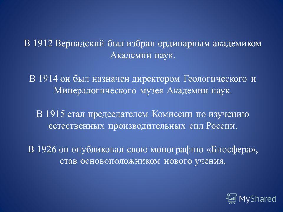 В 1912 Вернадский был избран ординарным академиком Академии наук. В 1914 он был назначен директором Геологического и Минералогического музея Академии наук. В 1915 стал председателем Комиссии по изучению естественных производительных сил России. В 192