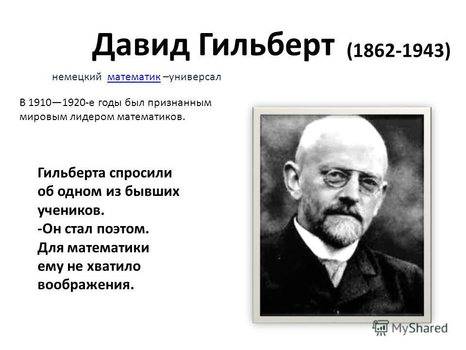 Давид Гильберт (1862-1943) Гильберта спросили об одном из бывших учеников. -Он стал поэтом. Для математики ему не хватило воображения. немецкий математик –универсалматематик В 19101920-е годы был признанным мировым лидером математиков.