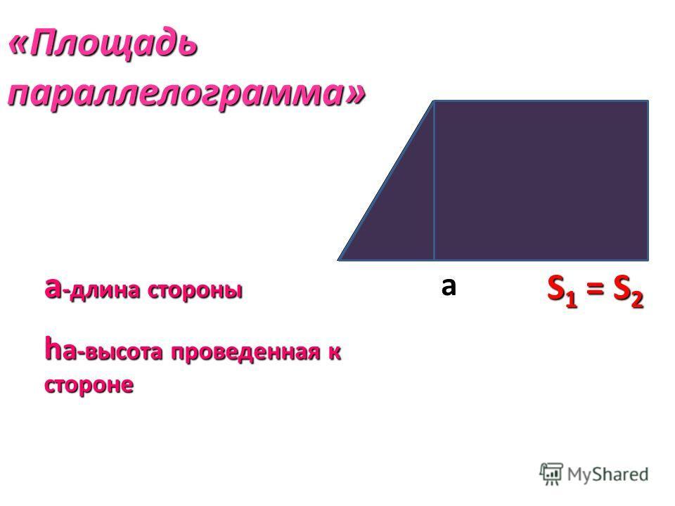 «Площадь параллелограмма» а haha а -длина стороны h a -высота проведенная к стороне S 1 = S 2