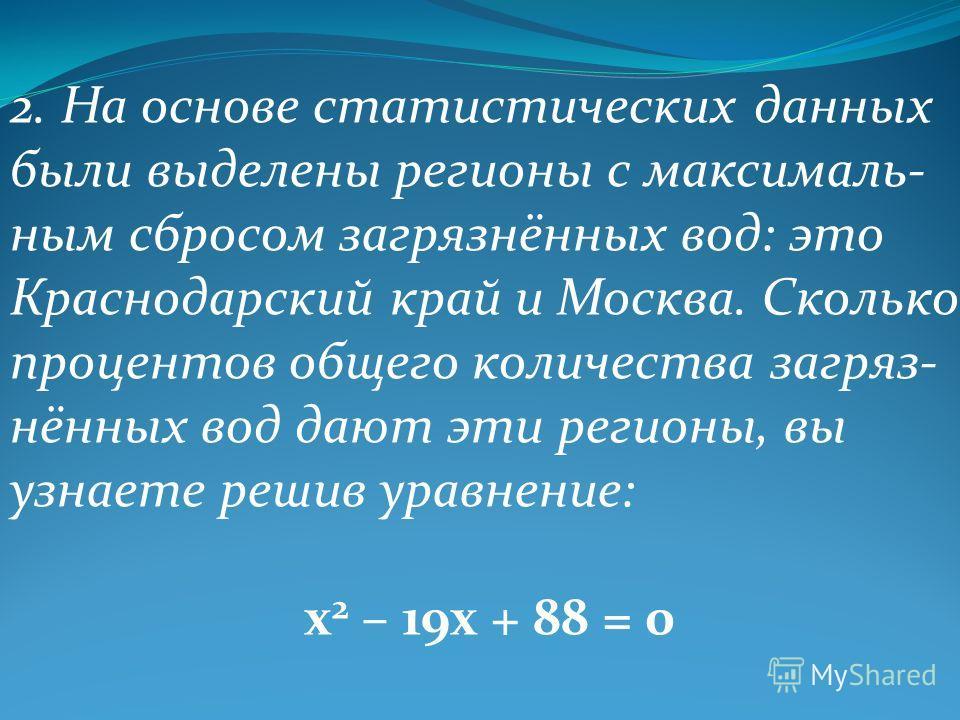 2. На основе статистических данных были выделены регионы с максималь- ным сбросом загрязнённых вод: это Краснодарский край и Москва. Сколько процентов общего количества загряз- нённых вод дают эти регионы, вы узнаете решив уравнение: х 2 – 19х + 88 =