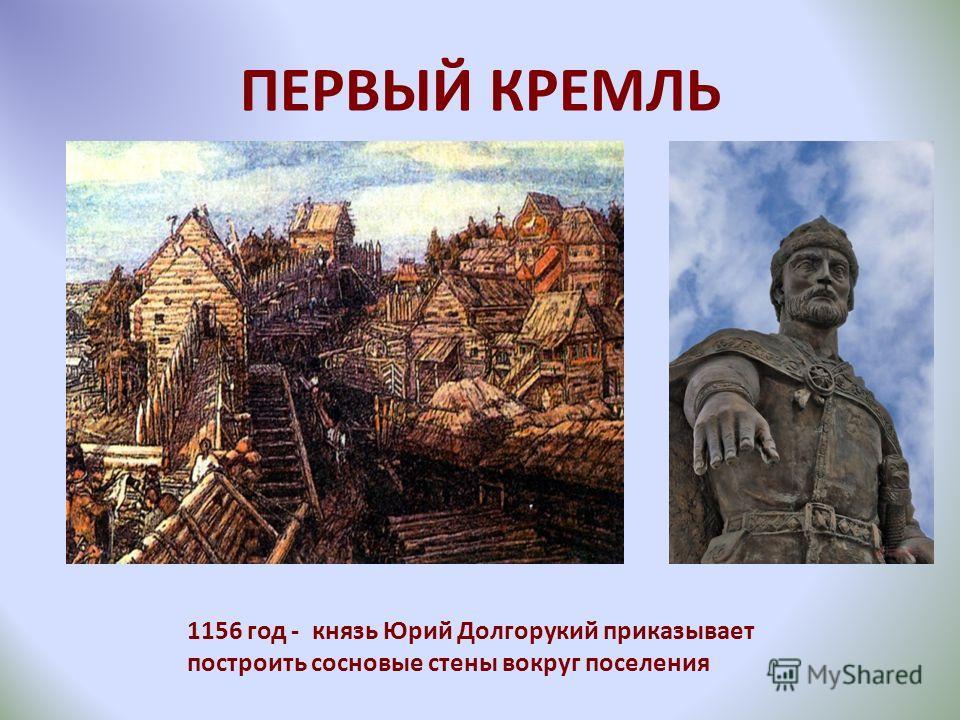 ПЕРВЫЙ КРЕМЛЬ 1156 год - князь Юрий Долгорукий приказывает построить сосновые стены вокруг поселения