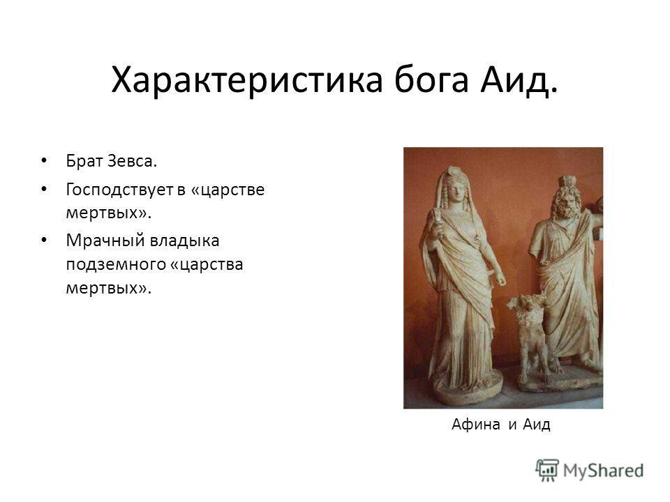 Характеристика бога Аид. Брат Зевса. Господствует в «царстве мертвых». Мрачный владыка подземного «царства мертвых». Афина и Аид